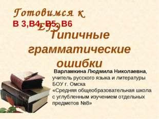 Типичные грамматические ошибки Готовимся к ЕГЭ В 3,В4, В5, В6 Варламкина Людм
