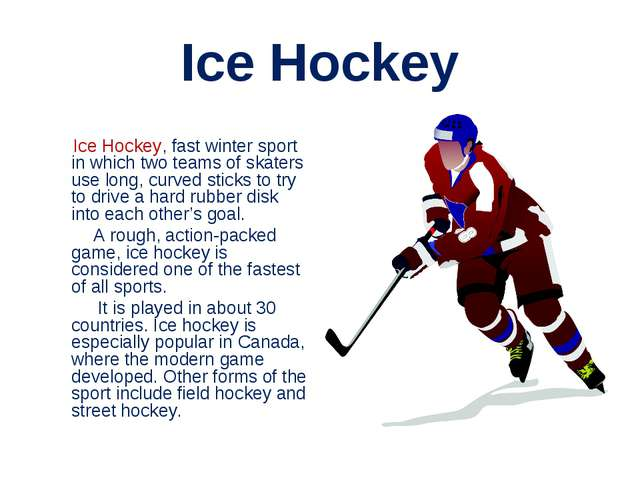 Ice Hockey Ice Hockey, fast winter sport in which two teams of skaters use lo...