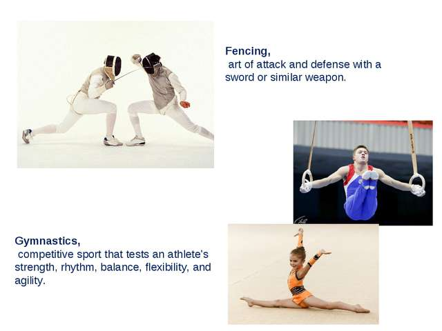 Fencing, art of attack and defense with a sword or similar weapon. Gymnastics...