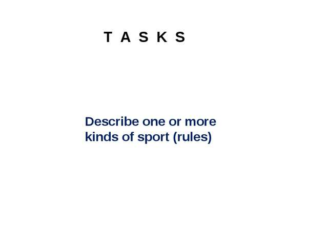 T A S K S Describe one or more kinds of sport (rules)