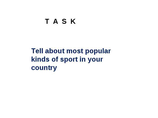 Tell about most popular kinds of sport in your country T A S K