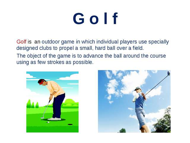 G o l f Golf is an outdoor game in which individual players use specially des...