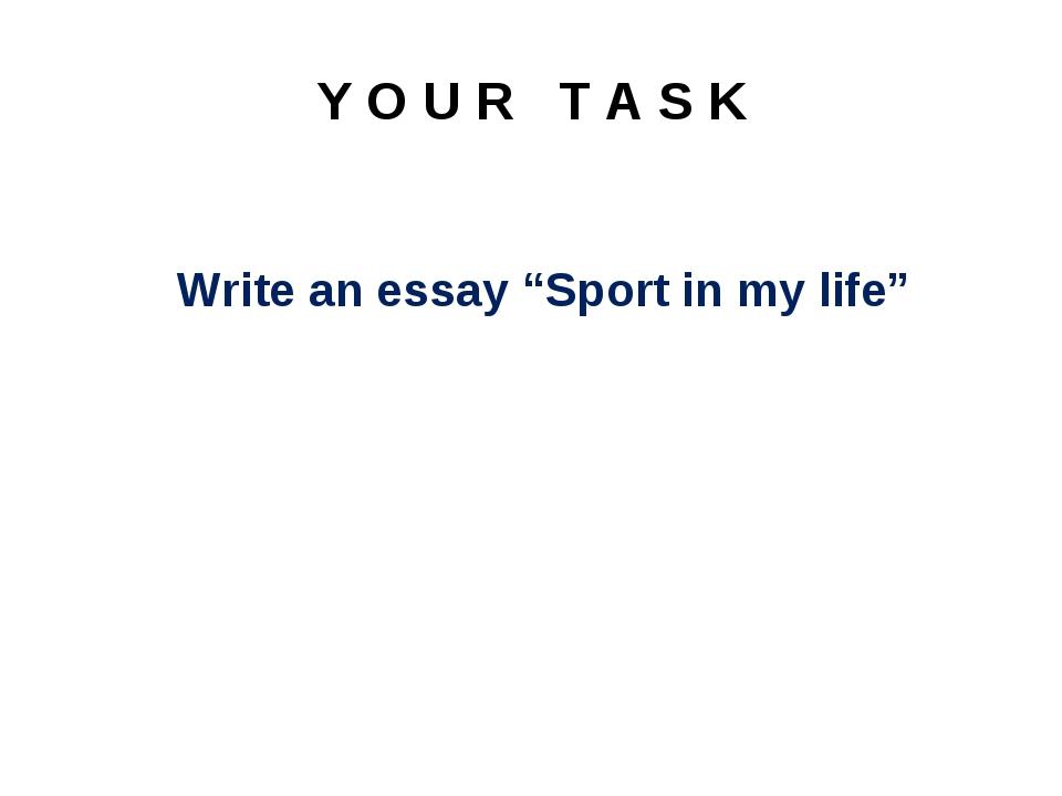 "Y O U R T A S K Write an essay ""Sport in my life"""