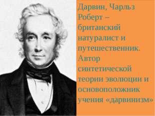 Дарвин, Чарльз Роберт – британский натуралист и путешественник. Автор синтети