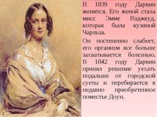 В 1839 году Дарвин женится. Его женой стала мисс Эмме Вэджвуд, которая была к