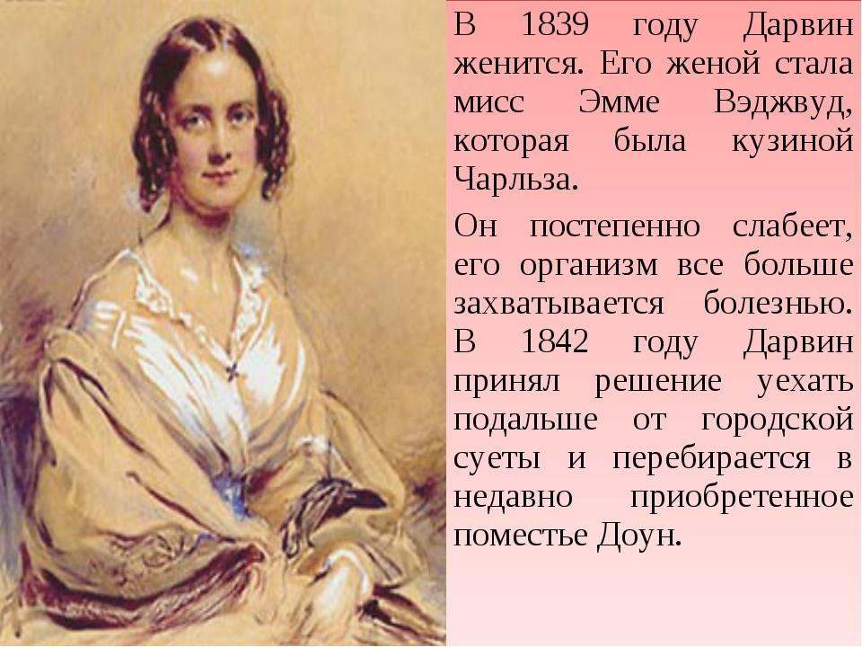 В 1839 году Дарвин женится. Его женой стала мисс Эмме Вэджвуд, которая была к...