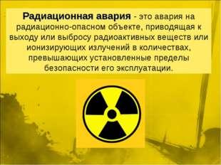 Радиационнаяавария- это авария на радиационно-опасном объекте, приводящая к