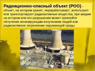 Радиационно-опасный объект (РОО) - объект, на котором хранят, перерабатывают,