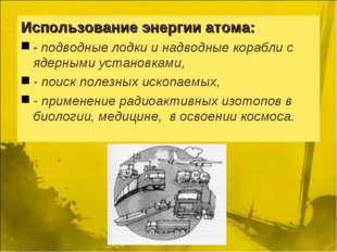 Использование энергии атома: - подводные лодки и надводные корабли с ядерными