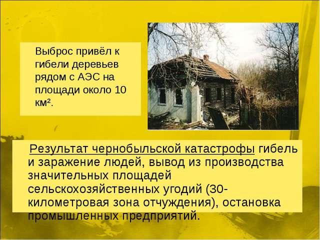 Выброс привёл к гибели деревьев рядом с АЭС на площади около 10 км². Результ...