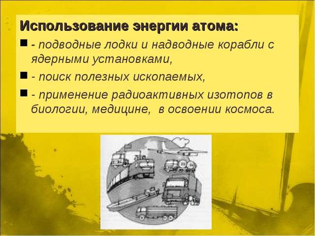 Использование энергии атома: - подводные лодки и надводные корабли с ядерными...