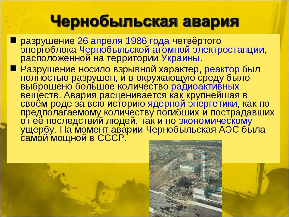 разрушение 26 апреля 1986 года четвёртого энергоблока Чернобыльской атомной э...