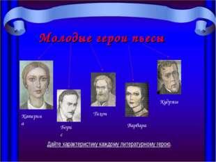 Молодые герои пьесы Катерина Борис Тихон Варвара Кудряш Дайте характеристику