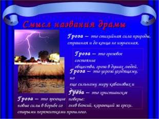 Смысл названия драмы «Гроза» Гроза – это стихийная сила природы, страшная и д
