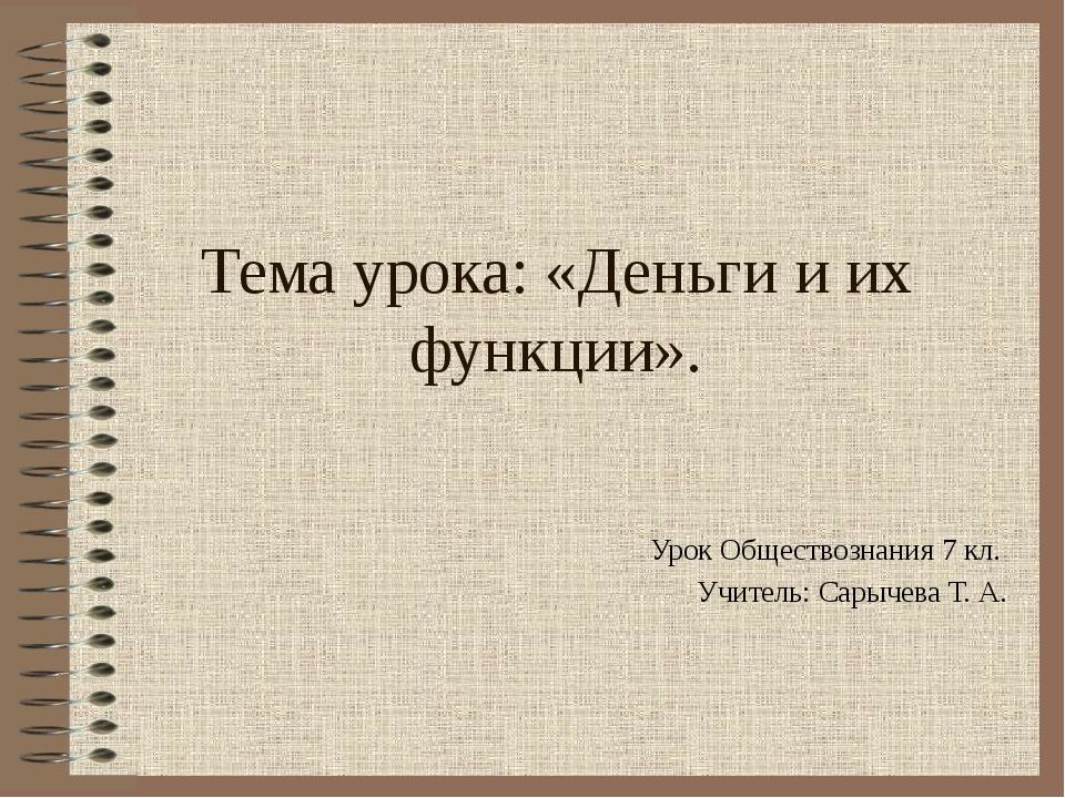 Тема урока: «Деньги и их функции». Урок Обществознания 7 кл. Учитель: Сарычев...