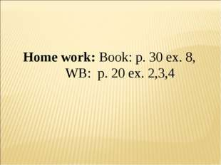 Home work: Book: p. 30 ex. 8, 	 WB: p. 20 ex. 2,3,4