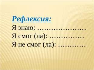 Рефлексия: Я знаю: ………………… Я смог (ла): …………… Я не смог (ла): …………