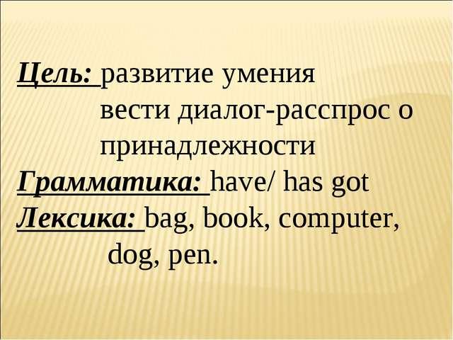 Цель: развитие умения  вести диалог-расспрос о  принадлежности Грамматика...