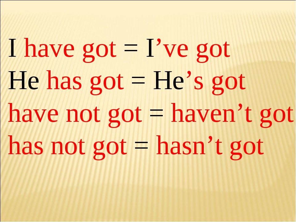 I have got = I've got He has got = He's got have not got = haven't got has no...
