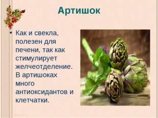 Артишок Как и свекла, полезен для печени, так как стимулирует желчеотделение.