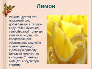 Лимон Рекомендуется пить лимонный сок, добавляя его в теплую воду, такой лимо