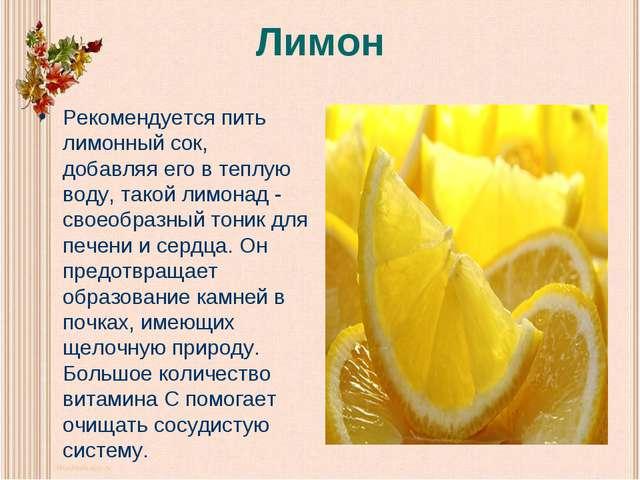 Лимон Рекомендуется пить лимонный сок, добавляя его в теплую воду, такой лимо...