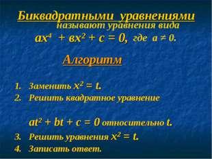 Биквадратными уравнениями ах4 + вх² + с = 0, где а ≠ 0. называют уравнения ви