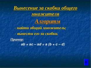 Вынесение за скобки общего множителя Алгоритм - найти общий множитель; - выне