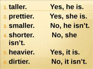 taller. Yes, he is. prettier. Yes, she is. smaller. No, he isn't. shorter. No