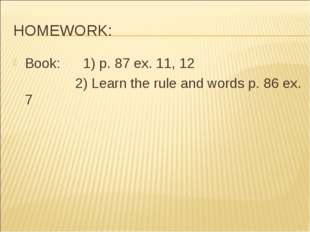 HOMEWORK: Book: 1) p. 87 ex. 11, 12 			2) Learn the rule and words p. 86 ex. 7