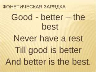 ФОНЕТИЧЕСКАЯ ЗАРЯДКА Good - better – the best Never have a rest Till good is