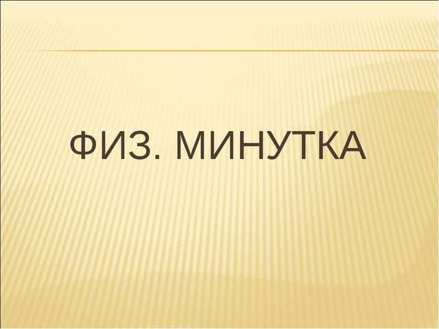ФИЗ. МИНУТКА