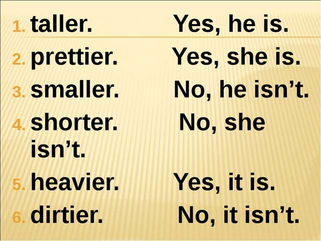 taller. Yes, he is. prettier. Yes, she is. smaller. No, he isn't. shorter. No...