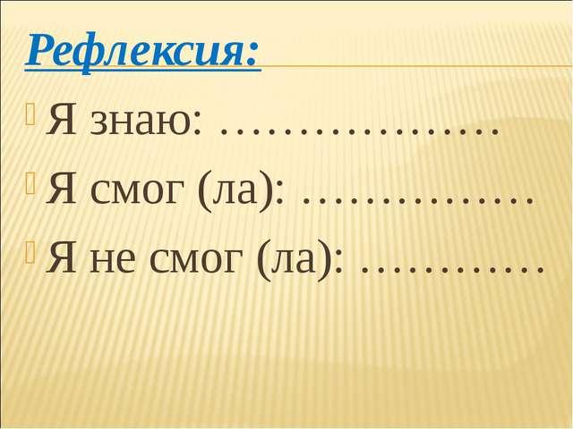 Рефлексия: Я знаю: ……………… Я смог (ла): …………… Я не смог (ла): …………