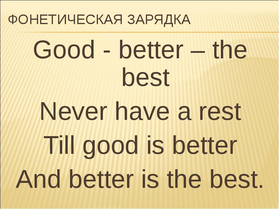 ФОНЕТИЧЕСКАЯ ЗАРЯДКА Good - better – the best Never have a rest Till good is...