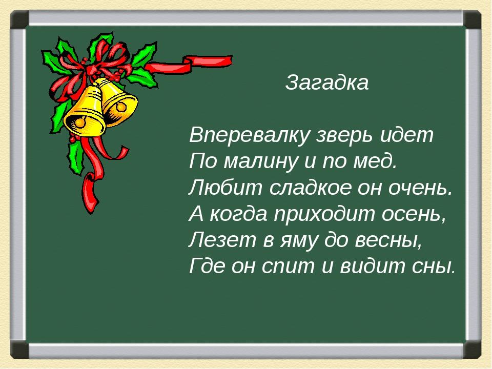 Загадка Вперевалку зверь идет По малину и по мед. Любит сладкое он очень. А...