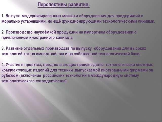 Перспективы развития. 1. Выпуск модернизированных машин и оборудования для п...