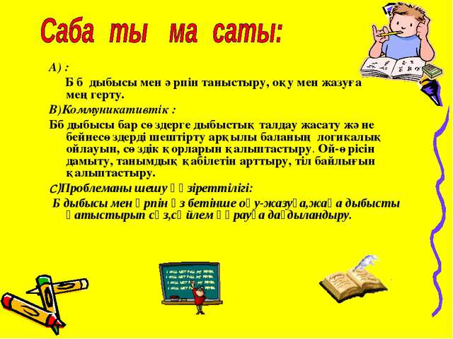 А) : Б б дыбысы мен әрпін таныстыру, оқу мен жазуға меңгерту. В)Коммуникативт...
