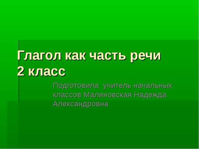 Глагол как часть речи 2 класс Подготовила учитель начальных классов Малиновск...