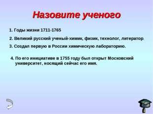 Назовите ученого 1. Годы жизни 1711-1765 2. Великий русский ученый-химик, физ