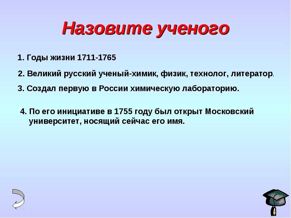 Назовите ученого 1. Годы жизни 1711-1765 2. Великий русский ученый-химик, физ...