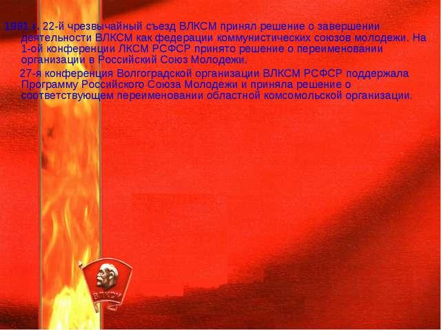 1991 г. 22-й чрезвычайный съезд ВЛКСМ принял решение о завершении деятельнос...