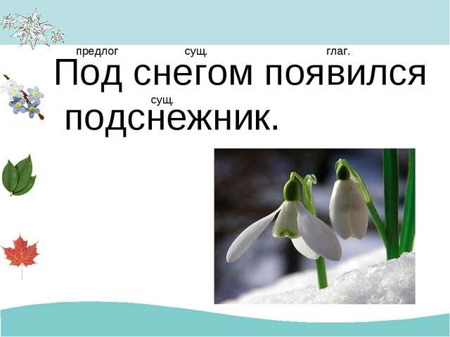 Под снегом появился подснежник. предлог сущ. глаг. сущ.