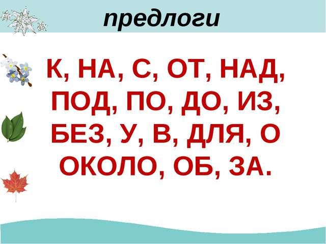 К, НА, С, ОТ, НАД, ПОД, ПО, ДО, ИЗ, БЕЗ, У, В, ДЛЯ, О ОКОЛО, ОБ, ЗА. предлоги