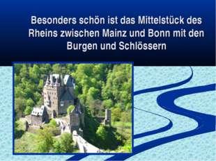 Besonders schön ist das Mittelstück des Rheins zwischen Mainz und Bonn mit de