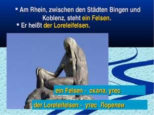 Am Rhein, zwischen den Städten Bingen und Koblenz, steht ein Felsen. Er heiß