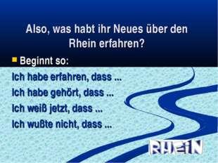 Also, was habt ihr Neues über den Rhein erfahren? Beginnt so: Ich habe erfahr