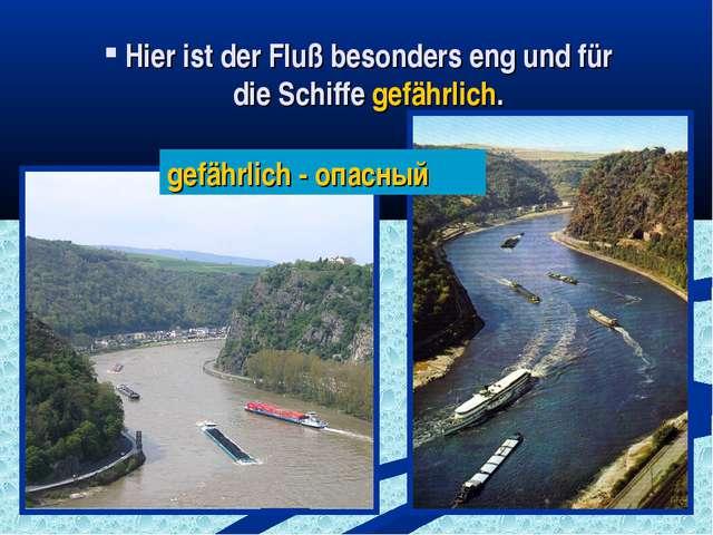 Hier ist der Fluß besonders eng und für die Schiffe gefährlich. gefährlich -...