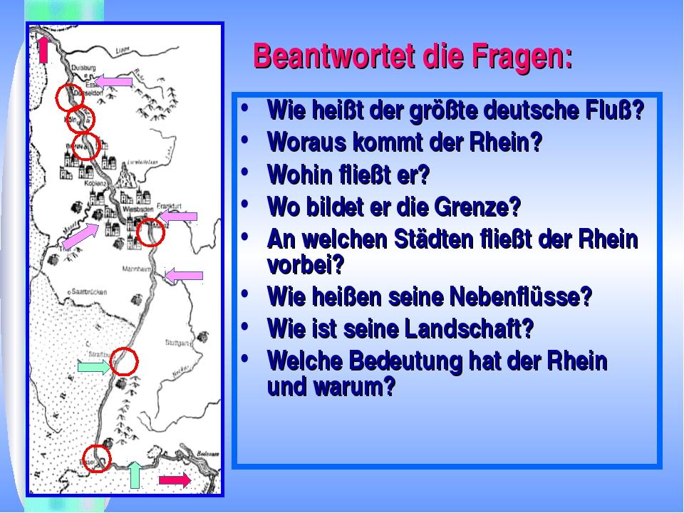 Beantwortet die Fragen: Wie heißt der größte deutsche Fluß? Woraus kommt der...