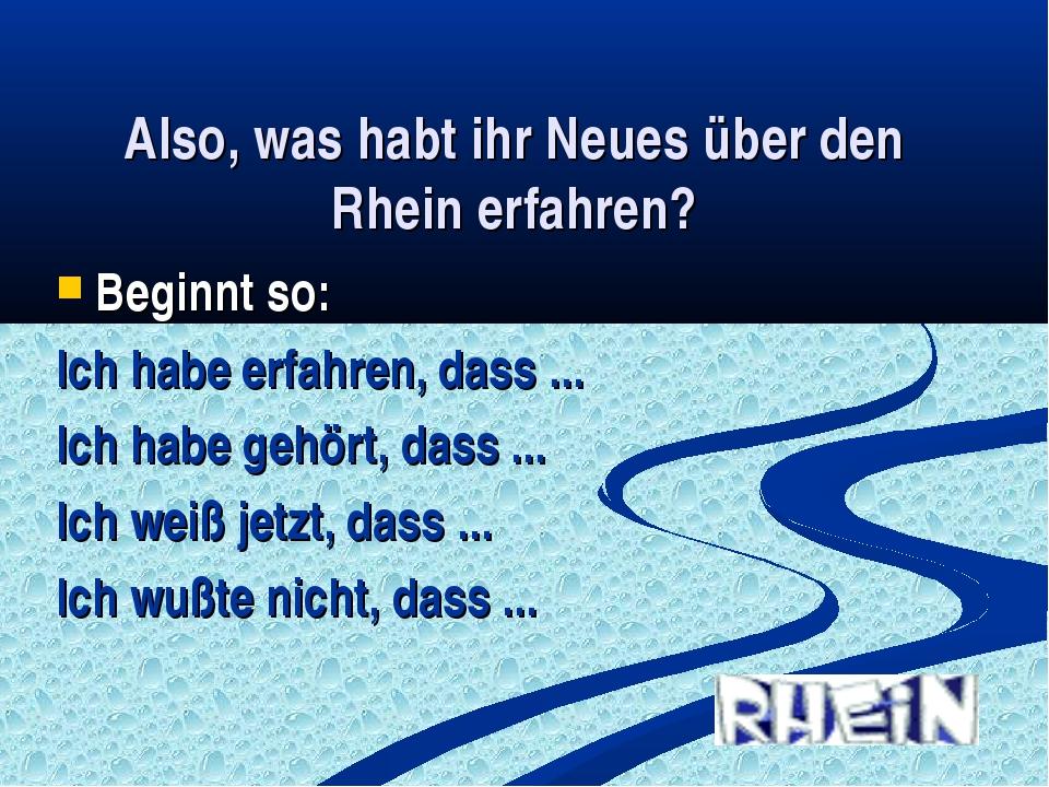 Also, was habt ihr Neues über den Rhein erfahren? Beginnt so: Ich habe erfahr...